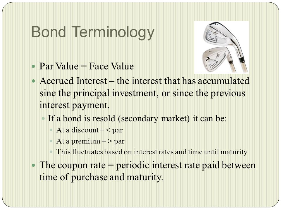 Bond Terminology Par Value = Face Value Accrued Interest – the interest that has accumulated sine the principal investment, or since the previous interest payment.