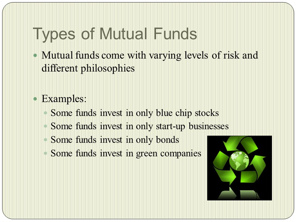 Types of Mutual Funds Mutual funds come with varying levels of risk and different philosophies Examples: Some funds invest in only blue chip stocks Some funds invest in only start-up businesses Some funds invest in only bonds Some funds invest in green companies