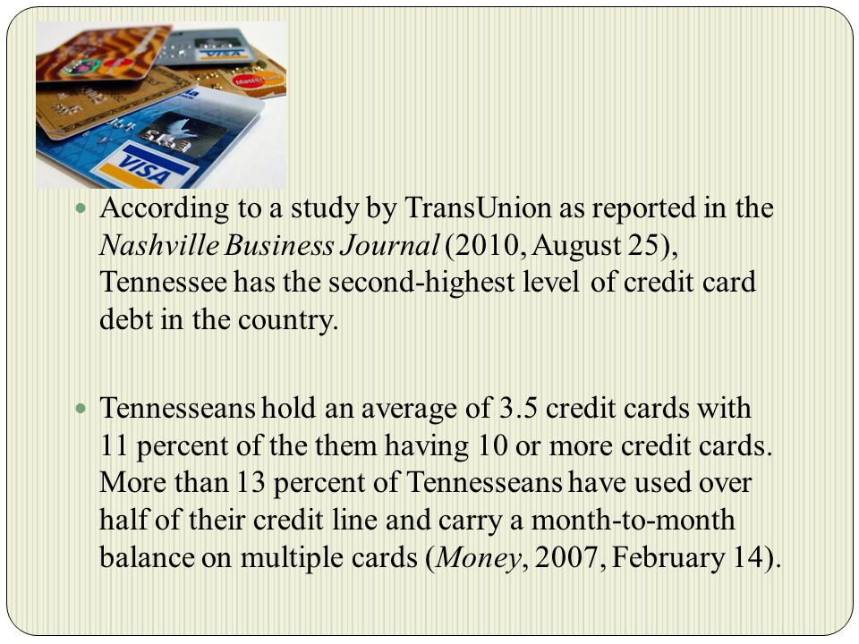 According to a study by TransUnion as reported in the Nashville Business Journal (2010, August 25), Tennessee has the second-highest level of credit card debt in the country.