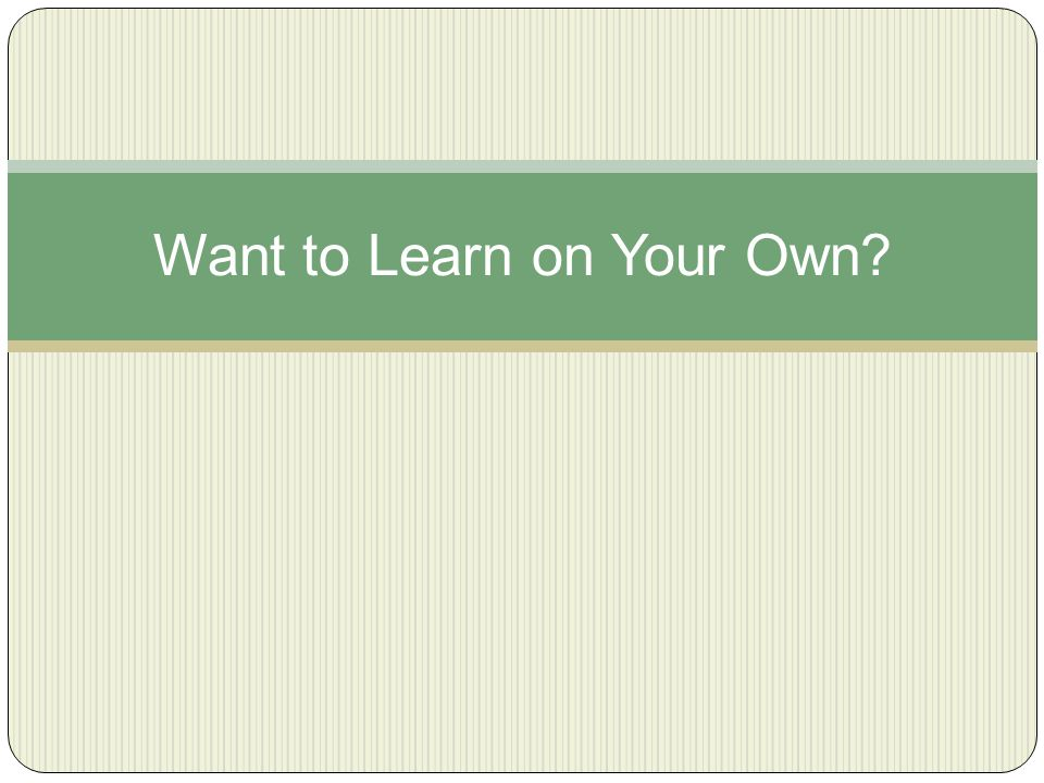 Want to Learn on Your Own