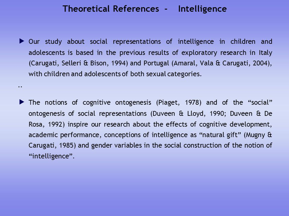 Theoretical References - Intelligence  Our study about social representations of intelligence in children and adolescents is based in the previous results of exploratory research in Italy (Carugati, Selleri & Bison, 1994) and Portugal (Amaral, Vala & Carugati, 2004), with children and adolescents of both sexual categories...