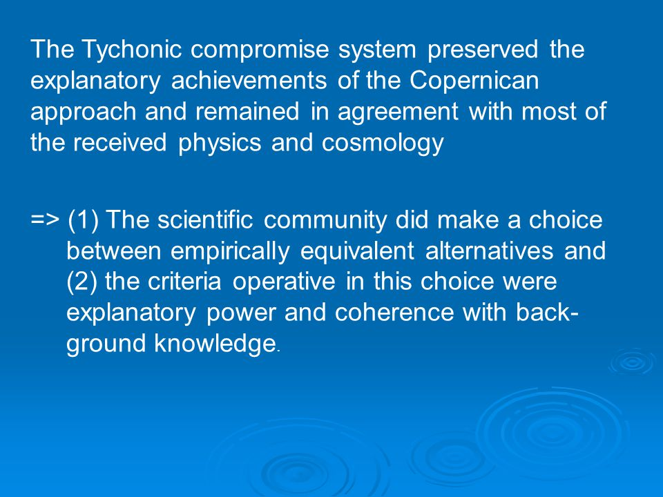 The Tychonic compromise system preserved the explanatory achievements of the Copernican approach and remained in agreement with most of the received physics and cosmology => (1) The scientific community did make a choice between empirically equivalent alternatives and (2) the criteria operative in this choice were explanatory power and coherence with back- ground knowledge.