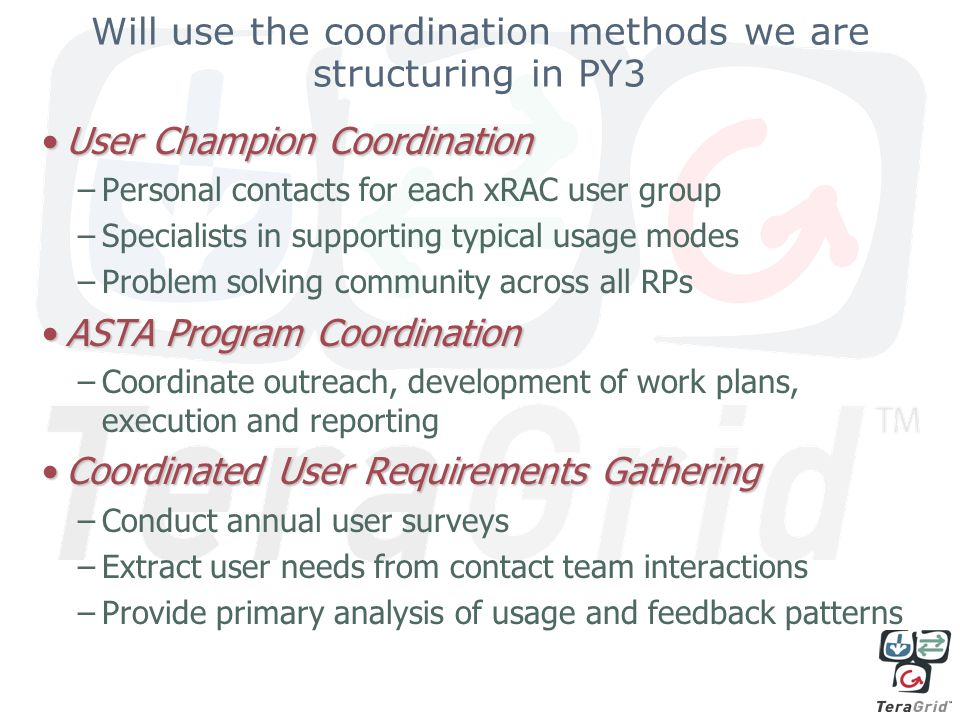Will use the coordination methods we are structuring in PY3 User Champion CoordinationUser Champion Coordination –Personal contacts for each xRAC user group –Specialists in supporting typical usage modes –Problem solving community across all RPs ASTA Program CoordinationASTA Program Coordination –Coordinate outreach, development of work plans, execution and reporting Coordinated User Requirements GatheringCoordinated User Requirements Gathering –Conduct annual user surveys –Extract user needs from contact team interactions –Provide primary analysis of usage and feedback patterns