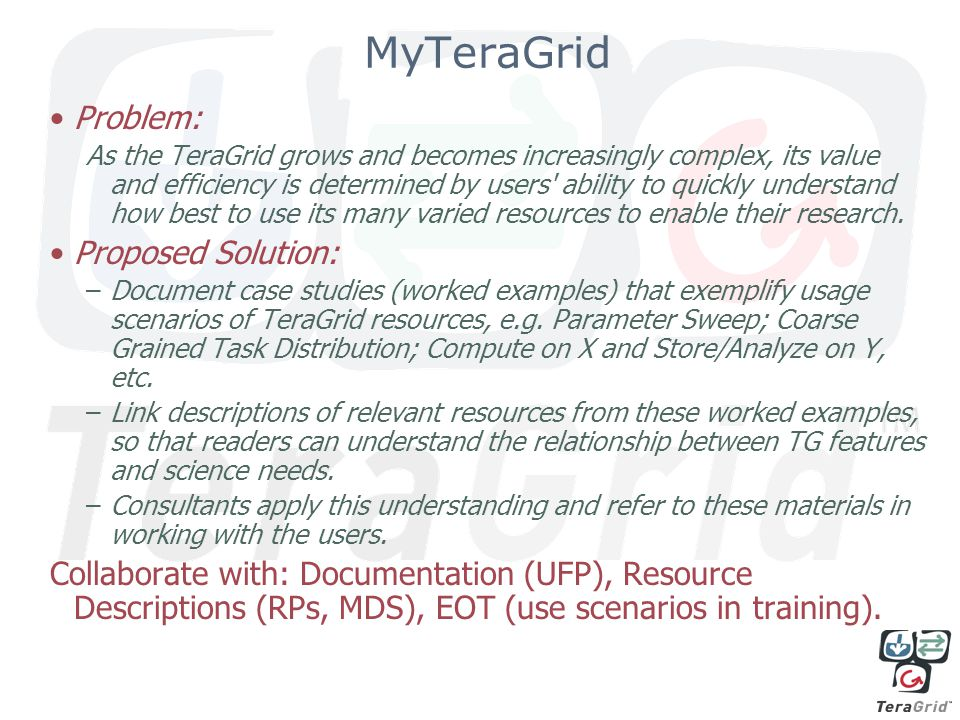 MyTeraGrid Problem: As the TeraGrid grows and becomes increasingly complex, its value and efficiency is determined by users ability to quickly understand how best to use its many varied resources to enable their research.