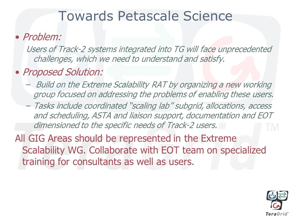 Towards Petascale Science Problem: Users of Track-2 systems integrated into TG will face unprecedented challenges, which we need to understand and satisfy.