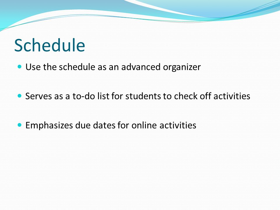 Schedule Use the schedule as an advanced organizer Serves as a to-do list for students to check off activities Emphasizes due dates for online activit