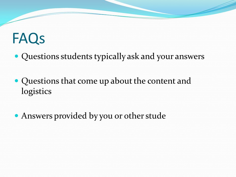 FAQs Questions students typically ask and your answers Questions that come up about the content and logistics Answers provided by you or other stude
