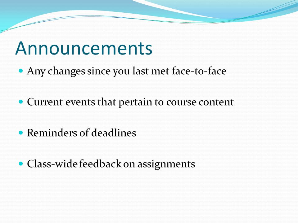 Announcements Any changes since you last met face-to-face Current events that pertain to course content Reminders of deadlines Class-wide feedback on