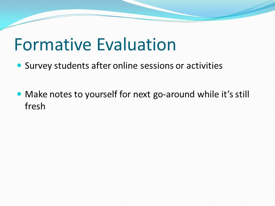 Formative Evaluation Survey students after online sessions or activities Make notes to yourself for next go-around while it's still fresh