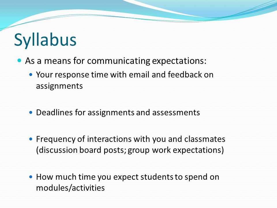 Syllabus As a means for communicating expectations: Your response time with email and feedback on assignments Deadlines for assignments and assessments Frequency of interactions with you and classmates (discussion board posts; group work expectations) How much time you expect students to spend on modules/activities