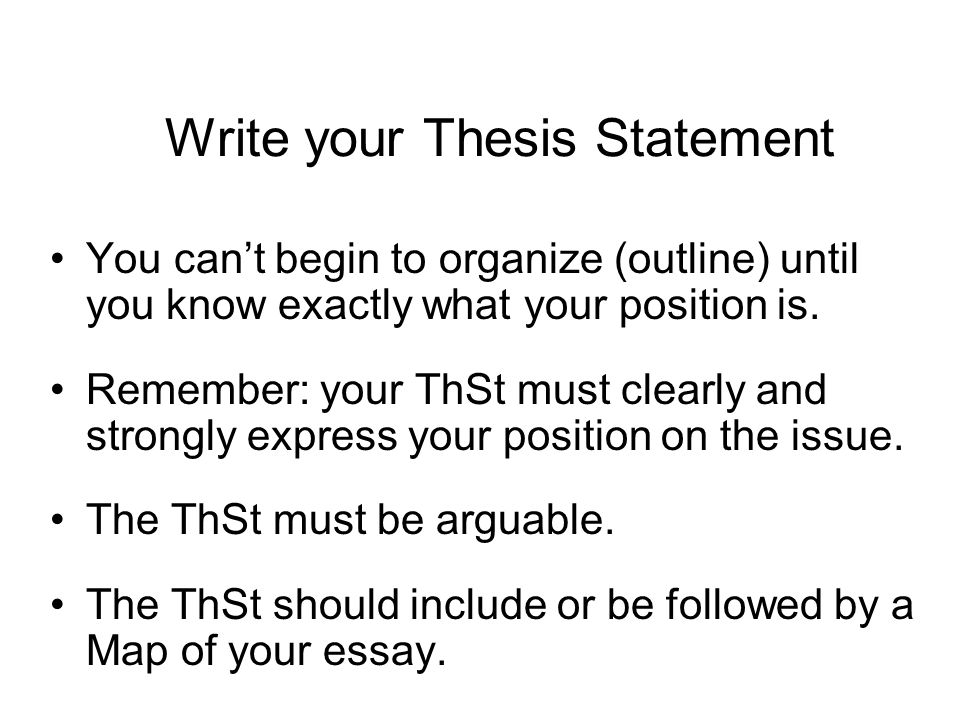 Write your Thesis Statement You can't begin to organize (outline) until you know exactly what your position is.