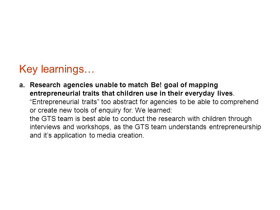 "Key learnings… a.Research agencies unable to match Be! goal of mapping entrepreneurial traits that children use in their everyday lives. ""Entrepreneur"