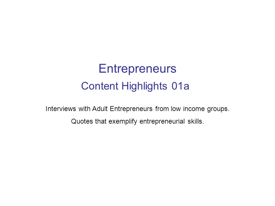 Content Highlights 01a Interviews with Adult Entrepreneurs from low income groups. Quotes that exemplify entrepreneurial skills. Entrepreneurs