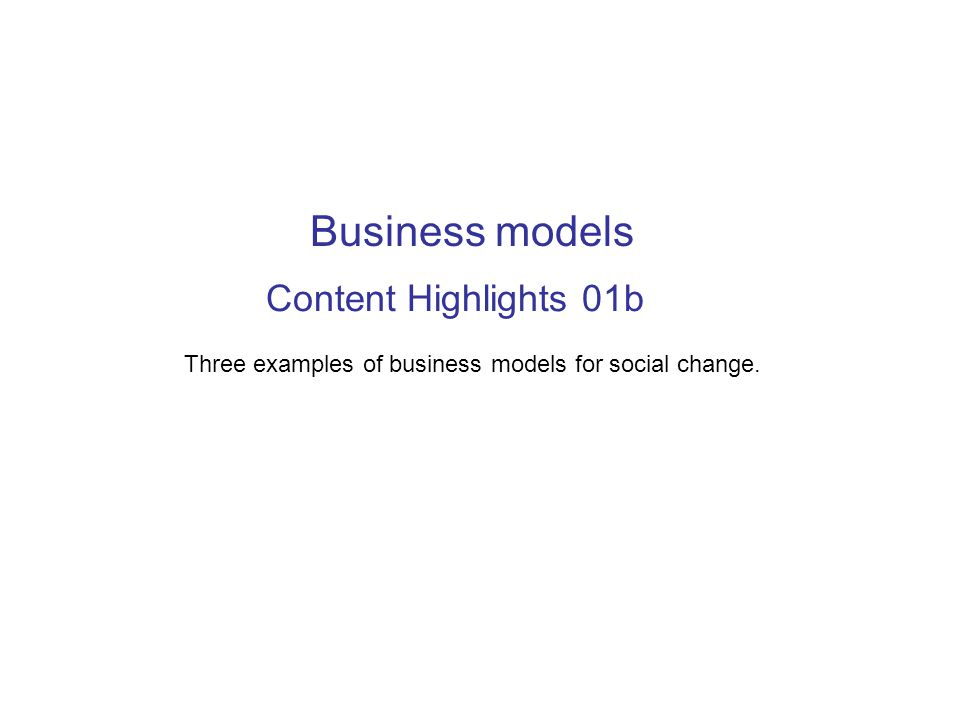 Content Highlights 01b Three examples of business models for social change. Business models