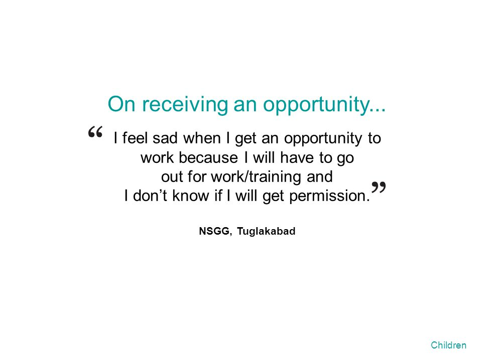 I feel sad when I get an opportunity to work because I will have to go out for work/training and I don't know if I will get permission. NSGG, Tuglakab