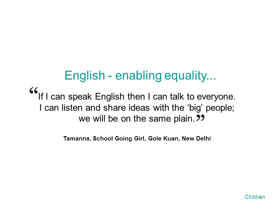 If I can speak English then I can talk to everyone. I can listen and share ideas with the 'big' people; we will be on the same plain. Tamanna, School