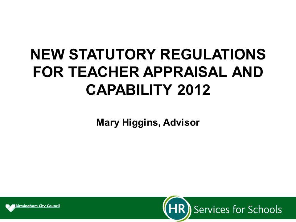 NEW STATUTORY REGULATIONS FOR TEACHER APPRAISAL AND CAPABILITY 2012 Mary Higgins, Advisor