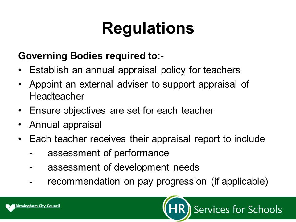 Regulations Governing Bodies required to:- Establish an annual appraisal policy for teachers Appoint an external adviser to support appraisal of Headteacher Ensure objectives are set for each teacher Annual appraisal Each teacher receives their appraisal report to include -assessment of performance -assessment of development needs -recommendation on pay progression (if applicable)