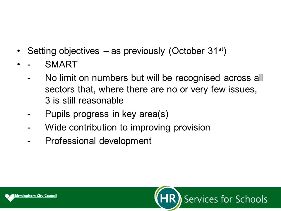 Setting objectives – as previously (October 31 st ) -SMART -No limit on numbers but will be recognised across all sectors that, where there are no or very few issues, 3 is still reasonable -Pupils progress in key area(s) -Wide contribution to improving provision -Professional development