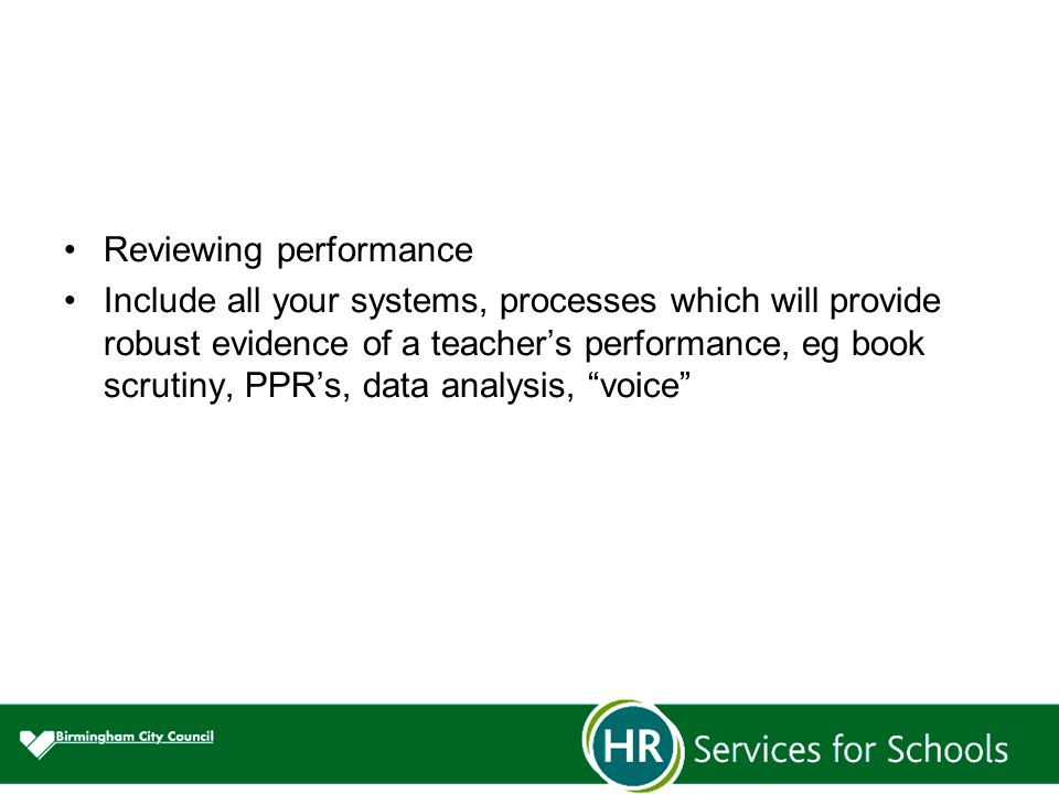 Reviewing performance Include all your systems, processes which will provide robust evidence of a teacher's performance, eg book scrutiny, PPR's, data analysis, voice
