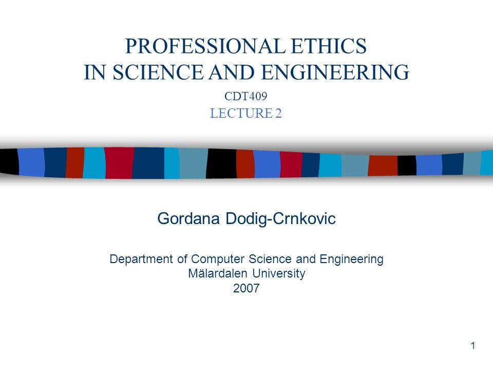 1 Gordana Dodig-Crnkovic Department of Computer Science and Engineering Mälardalen University 2007 PROFESSIONAL ETHICS IN SCIENCE AND ENGINEERING CDT409 LECTURE 2