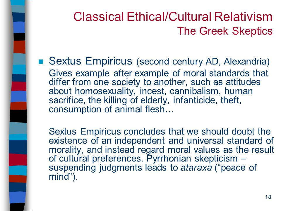 17 Classical Ethical/Cultural Relativism The Greek Skeptics n Xenophanes (570-475 BCE) Ethiopians say that their gods are flat-nosed and dark, Thracians that theirs are blue-eyed and red-haired.