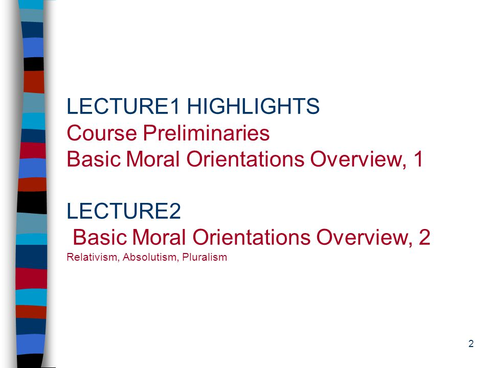 2 LECTURE1 HIGHLIGHTS Course Preliminaries Basic Moral Orientations Overview, 1 LECTURE2 Basic Moral Orientations Overview, 2 Relativism, Absolutism, Pluralism