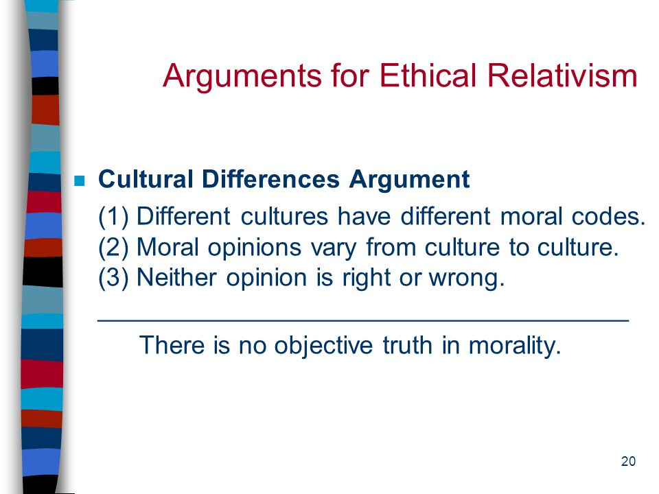 19 Ethical Relativism (1) n French philosopher Michael de Montaigne (1533-1592): Custom has the power to shape every possible kind of cultural practice.