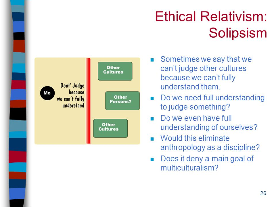 25 Ethical Relativism: Limitations n Presupposes an epistemological solipsism* n Is unhelpful in dealing with overlaps of cultures--precisely where we need help.