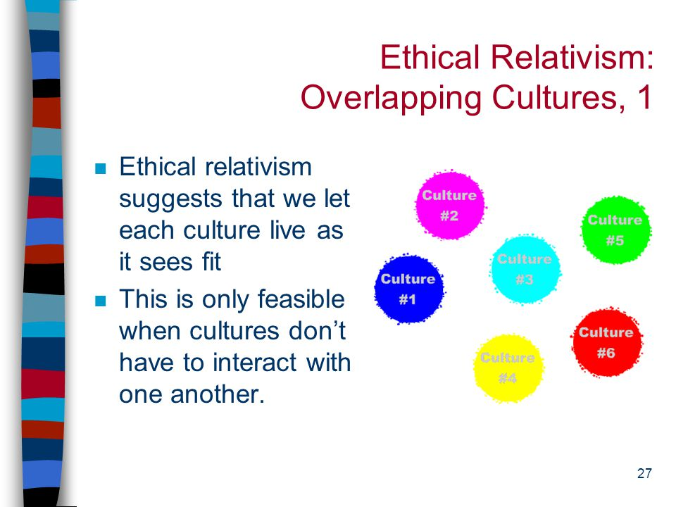 26 Ethical Relativism: Solipsism n Sometimes we say that we can't judge other cultures because we can't fully understand them.