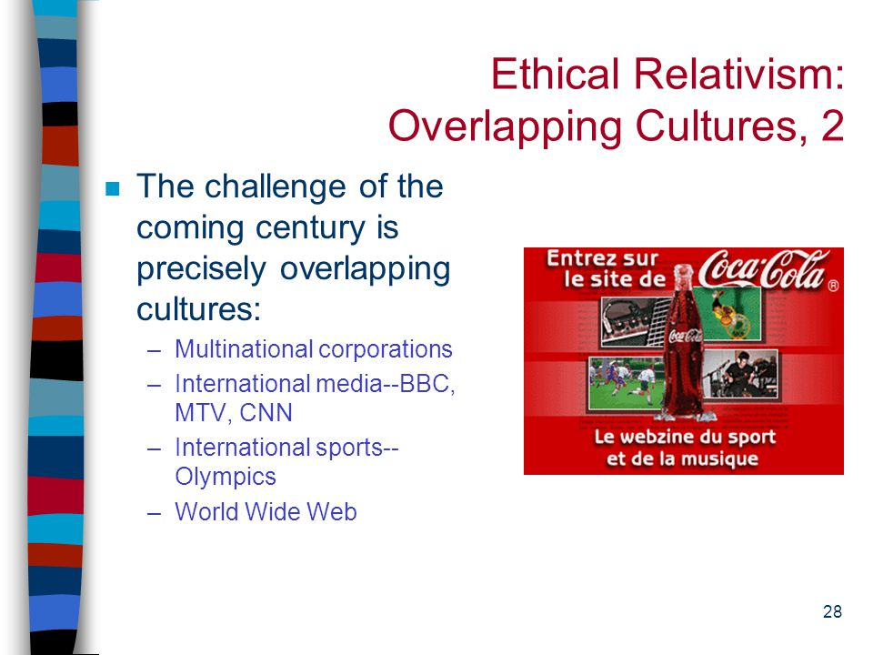 27 Ethical Relativism: Overlapping Cultures, 1 n Ethical relativism suggests that we let each culture live as it sees fit n This is only feasible when cultures don't have to interact with one another.