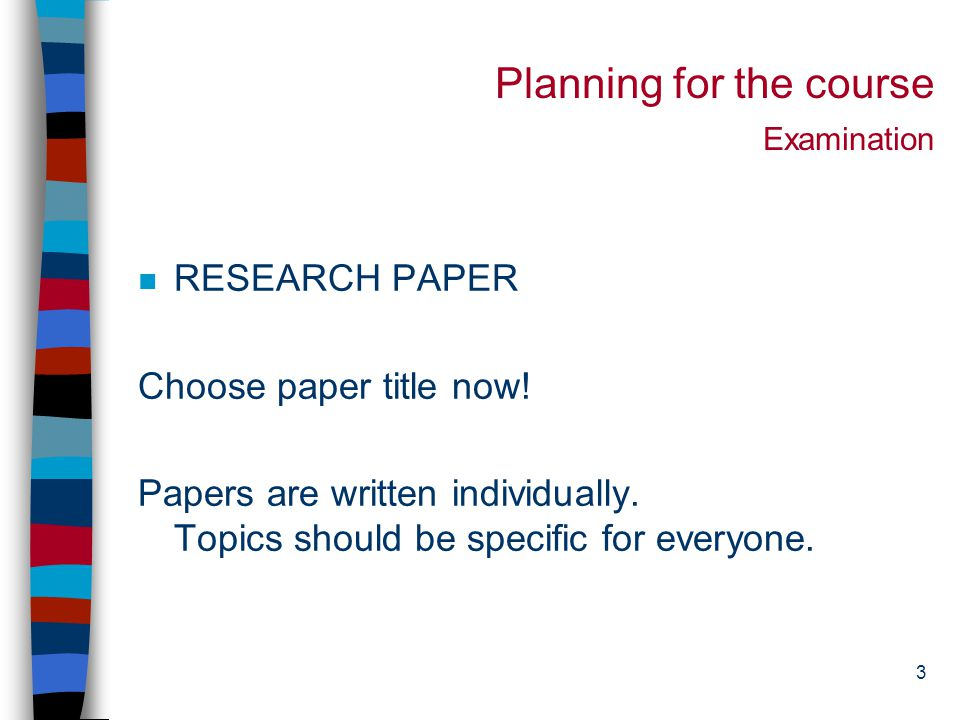 3 Planning for the course Examination n RESEARCH PAPER Choose paper title now.