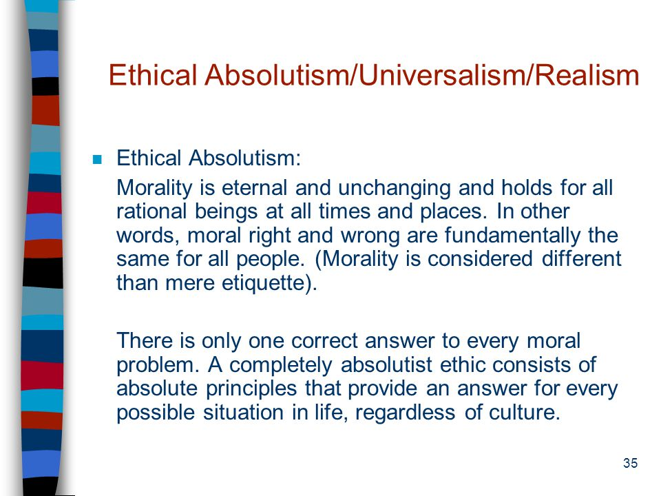 34 Ethical Objectivism n The view that moral principles have objective validity whether or not people recognize them as such, that is, moral rightness or wrongness does not depend on social approval, but on such independent considerations as whether the act or principle promotes human flourishing or ameliorates human suffering.