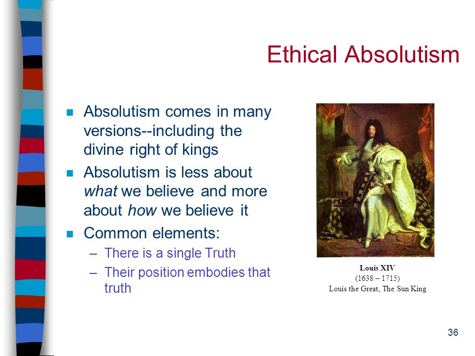 35 Ethical Absolutism/Universalism/Realism n Ethical Absolutism: Morality is eternal and unchanging and holds for all rational beings at all times and