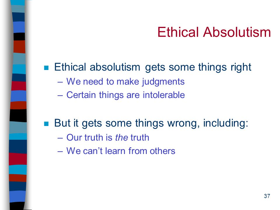 36 Ethical Absolutism n Absolutism comes in many versions--including the divine right of kings n Absolutism is less about what we believe and more abo