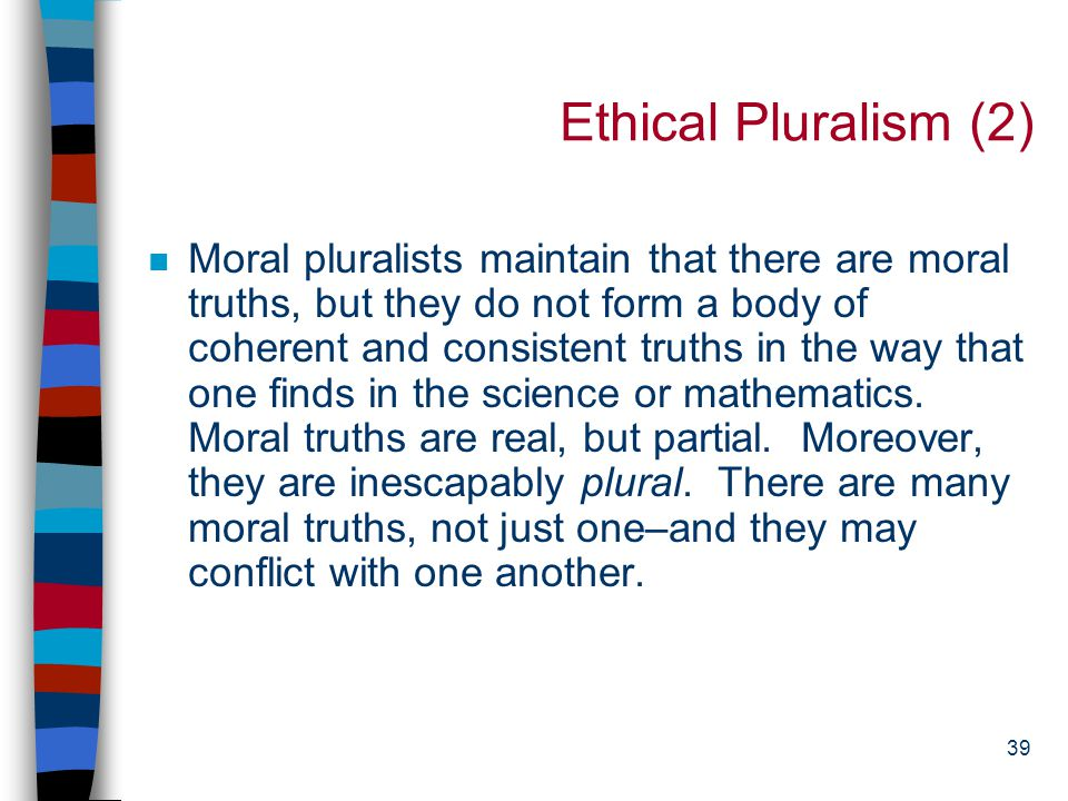 38 Ethical Pluralism (1) n Combines insights of both relativism and absolutism: –The central challenge: how to live together with differing and conflicting values –Fallibilism: recognizes that we might be mistaken –Sees disagreement as a possible strength