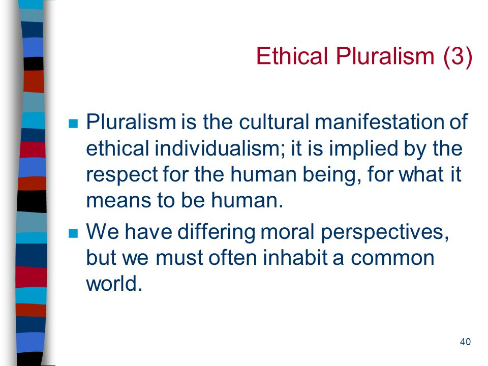 39 Ethical Pluralism (2) n Moral pluralists maintain that there are moral truths, but they do not form a body of coherent and consistent truths in the