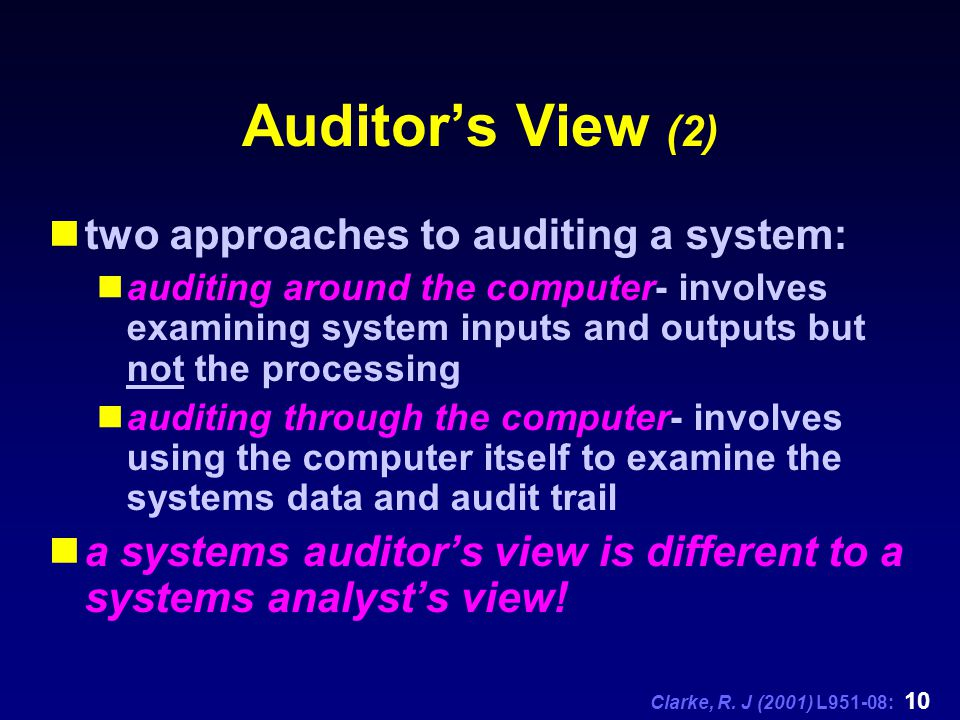 Clarke, R. J (2001) L951-08: 10 Auditor's View (2) two approaches to auditing a system: auditing around the computer- involves examining system inputs