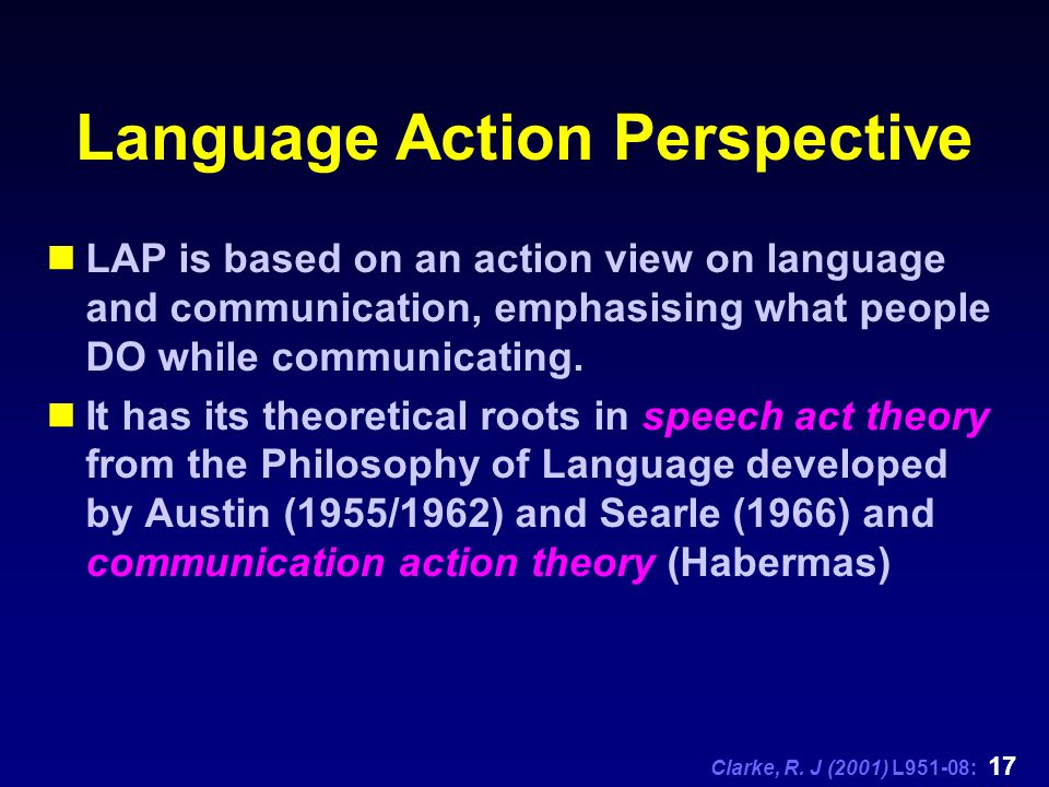Clarke, R. J (2001) L951-08: 17 Language Action Perspective LAP is based on an action view on language and communication, emphasising what people DO w