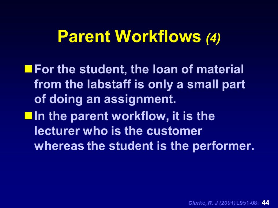 Clarke, R. J (2001) L951-08: 44 Parent Workflows (4) For the student, the loan of material from the labstaff is only a small part of doing an assignme