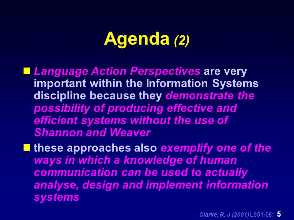 Clarke, R. J (2001) L951-08: 5 Agenda (2) Language Action Perspectives are very important within the Information Systems discipline because they demon