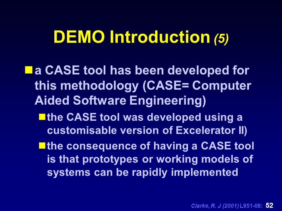 Clarke, R. J (2001) L951-08: 52 DEMO Introduction (5) a CASE tool has been developed for this methodology (CASE= Computer Aided Software Engineering)
