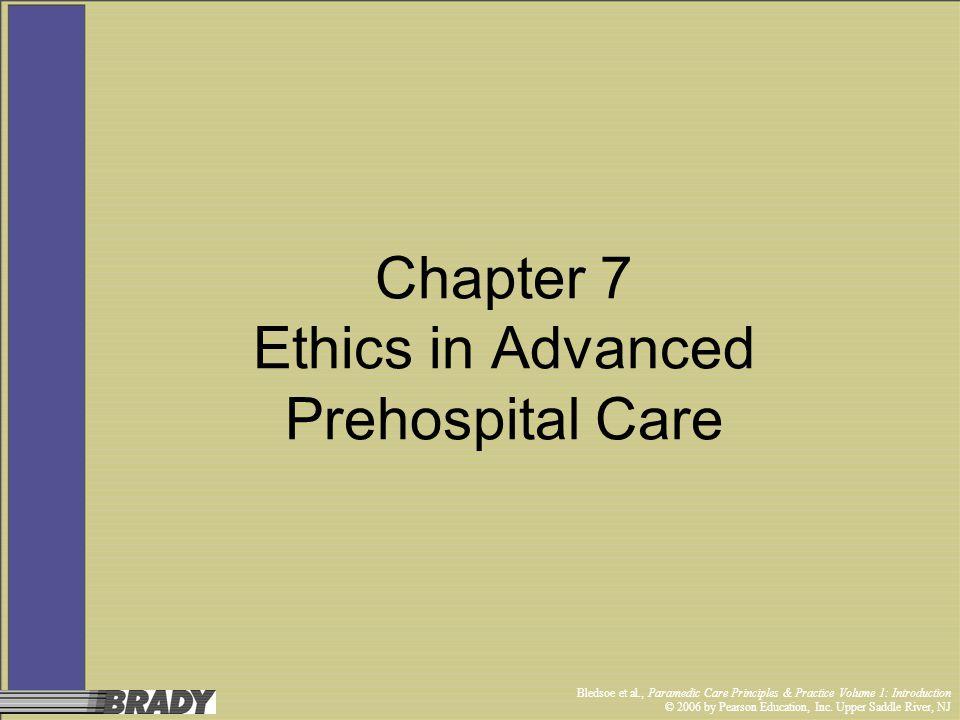 Bledsoe et al., Paramedic Care Principles & Practice Volume 1: Introduction © 2006 by Pearson Education, Inc. Upper Saddle River, NJ Chapter 7 Ethics