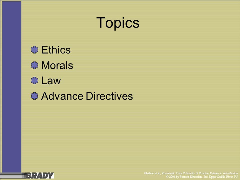 Bledsoe et al., Paramedic Care Principles & Practice Volume 1: Introduction © 2006 by Pearson Education, Inc. Upper Saddle River, NJ Topics Ethics Mor