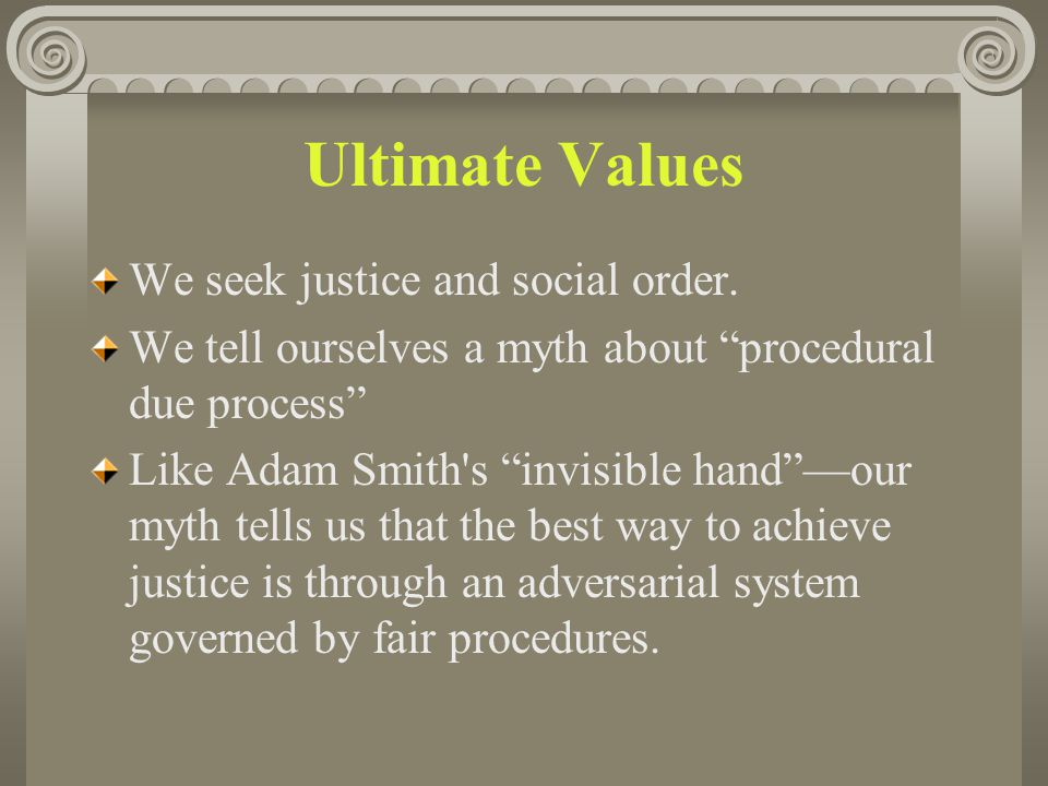 "Ultimate Values We seek justice and social order. We tell ourselves a myth about ""procedural due process"" Like Adam Smith's ""invisible hand""—our myth"