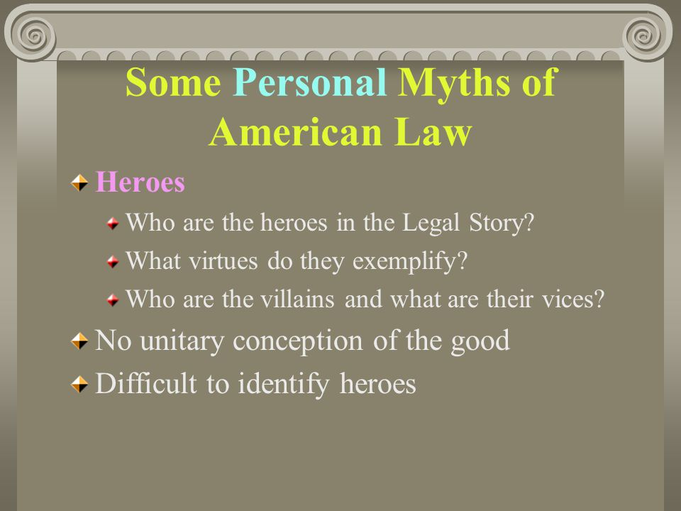 Some Personal Myths of American Law Heroes Who are the heroes in the Legal Story? What virtues do they exemplify? Who are the villains and what are th
