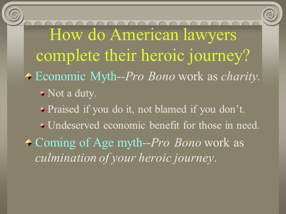 How do American lawyers complete their heroic journey? Economic Myth--Pro Bono work as charity. Not a duty. Praised if you do it, not blamed if you do