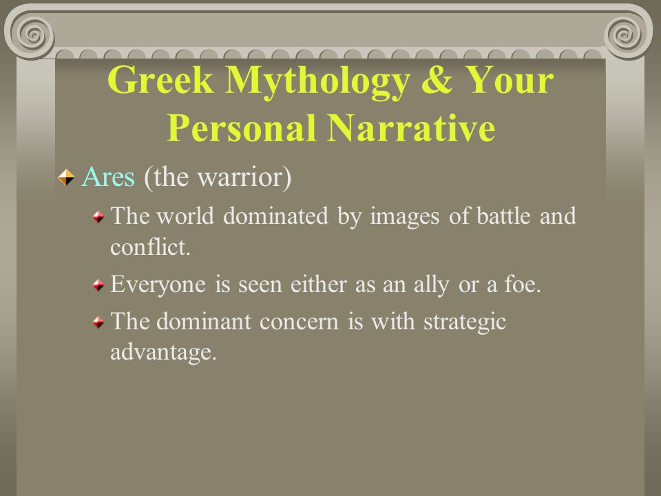 Greek Mythology & Your Personal Narrative Ares (the warrior) The world dominated by images of battle and conflict. Everyone is seen either as an ally