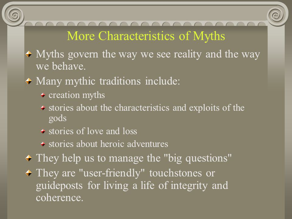 More Characteristics of Myths Myths govern the way we see reality and the way we behave. Many mythic traditions include: creation myths stories about