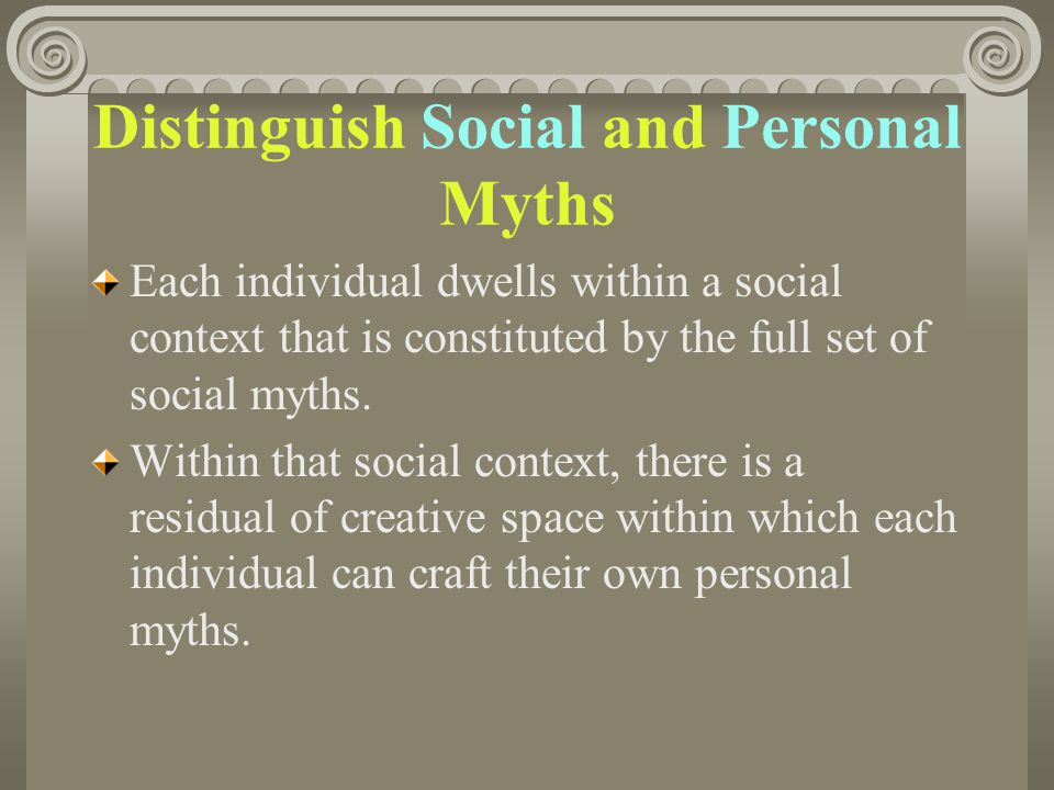 Distinguish Social and Personal Myths Each individual dwells within a social context that is constituted by the full set of social myths. Within that